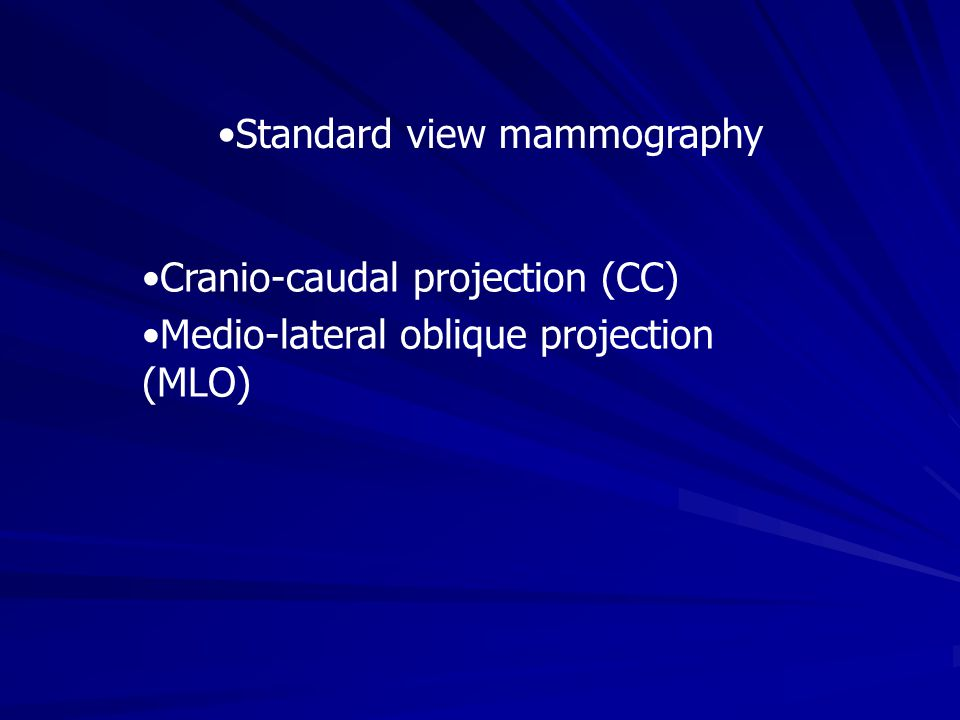 Cranio-caudal projection (CC) Medio-lateral oblique projection (MLO) Standard view mammography
