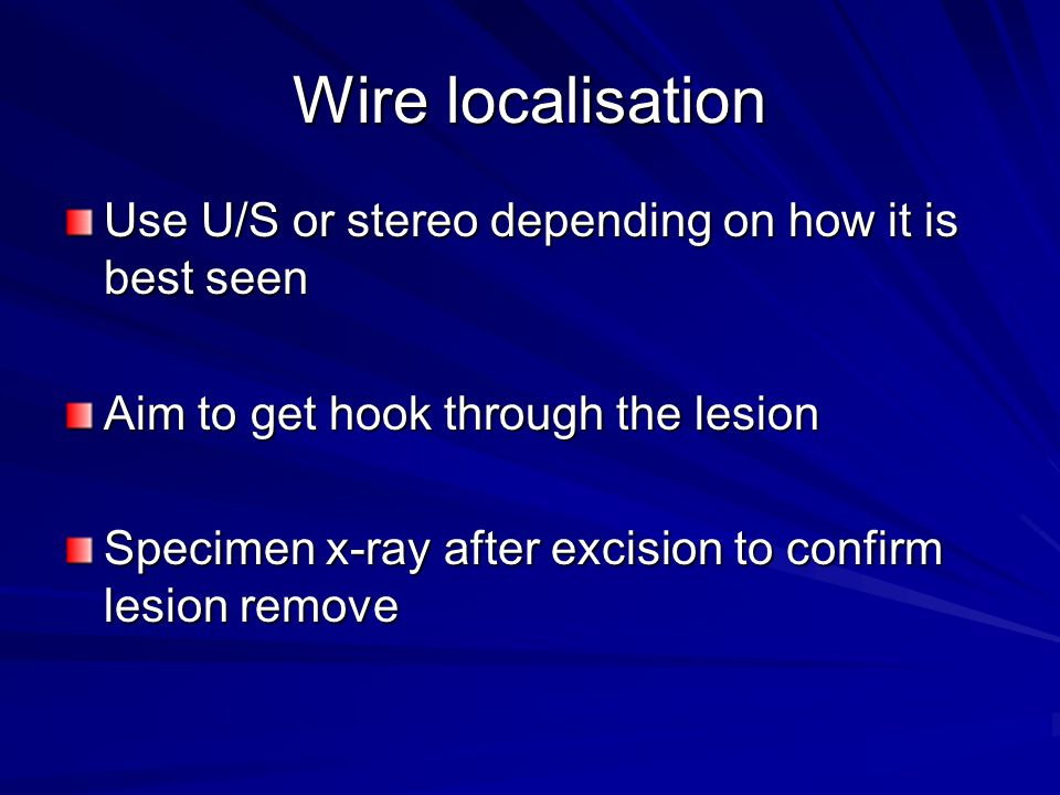 Wire localisation Use U/S or stereo depending on how it is best seen Aim to get hook through the lesion Specimen x-ray after excision to confirm lesio