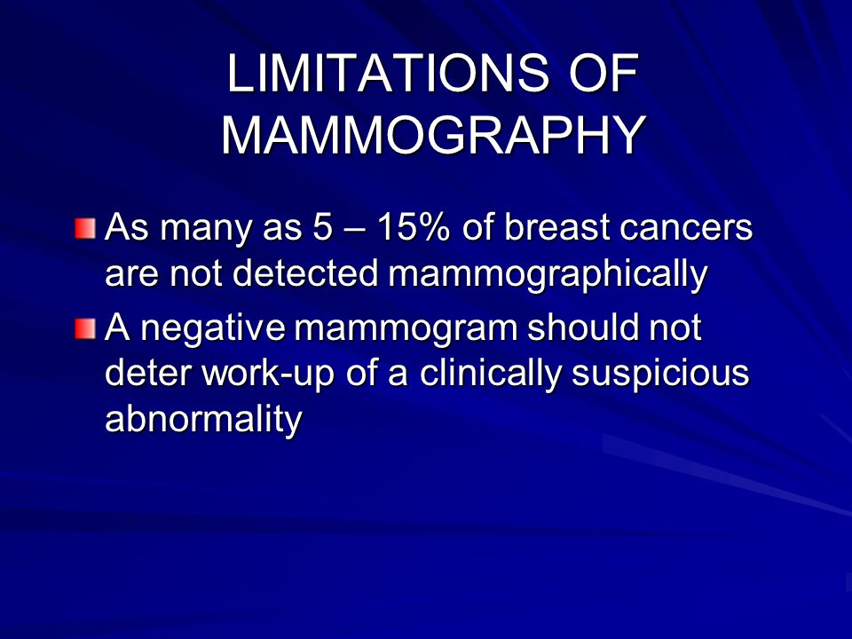 LIMITATIONS OF MAMMOGRAPHY As many as 5 – 15% of breast cancers are not detected mammographically A negative mammogram should not deter work-up of a c
