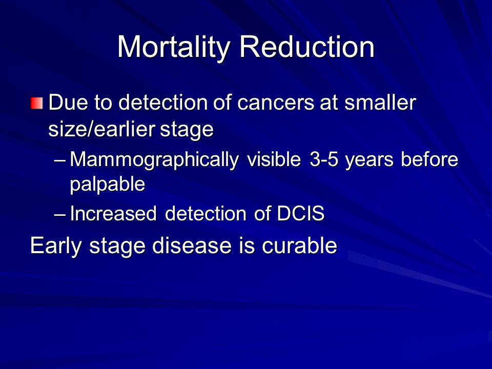 Mortality Reduction Due to detection of cancers at smaller size/earlier stage –Mammographically visible 3-5 years before palpable –Increased detection