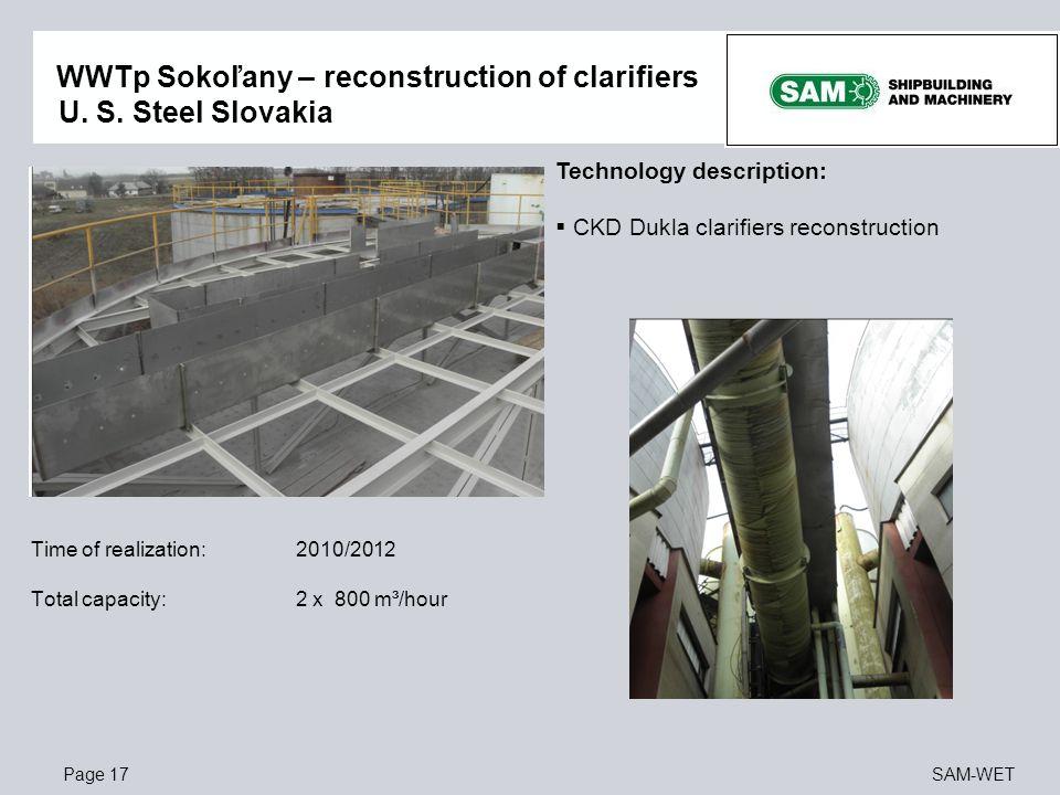 Page 17SAM-WET WWTp Sokoľany – reconstruction of clarifiers U. S. Steel Slovakia Time of realization: 2010/2012 Total capacity: 2 x 800 m³/hour Techno