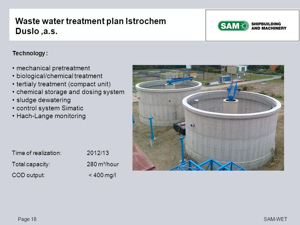 Page 18SAM-WET Waste water treatment plan Istrochem Duslo,a.s. Technology : mechanical pretreatment biological/chemical treatment tertialy treatment (