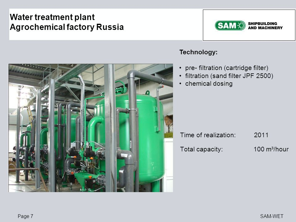 Page 7SAM-WET Water treatment plant Agrochemical factory Russia Technology: pre- filtration (cartridge filter) filtration (sand filter JPF 2500) chemi