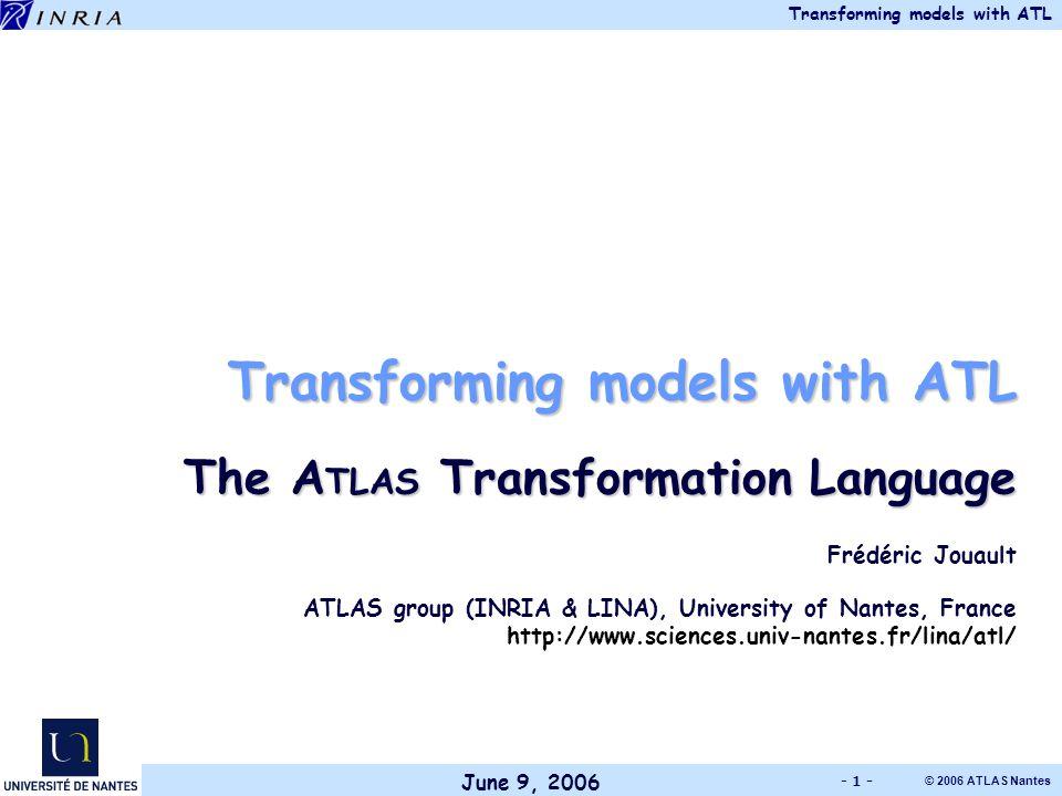 June 9, 2006 Transforming models with ATL © 2006 ATLAS Nantes - 1 - Transforming models with ATL The A TLAS Transformation Language Frédéric Jouault ATLAS group (INRIA & LINA), University of Nantes, France http://www.sciences.univ-nantes.fr/lina/atl/