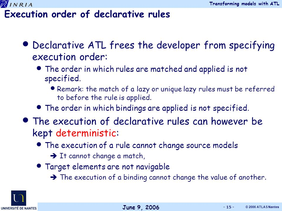June 9, 2006 Transforming models with ATL © 2006 ATLAS Nantes - 15 - Execution order of declarative rules Declarative ATL frees the developer from specifying execution order: The order in which rules are matched and applied is not specified.
