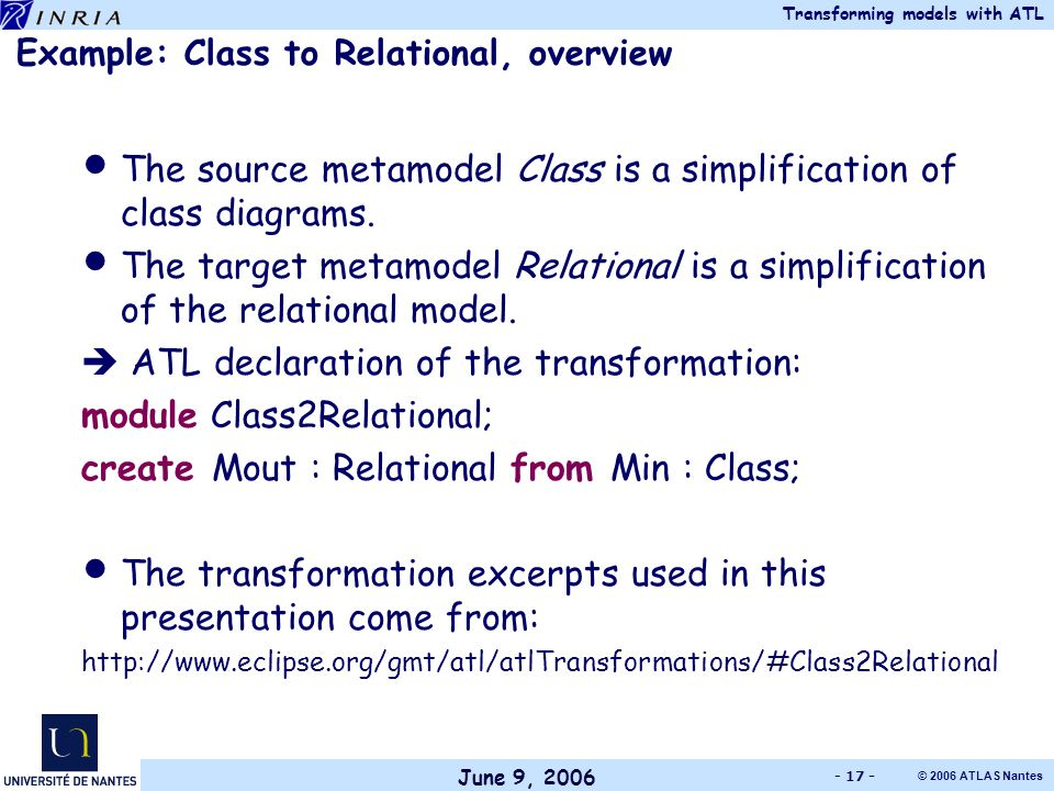 June 9, 2006 Transforming models with ATL © 2006 ATLAS Nantes - 17 - Example: Class to Relational, overview The source metamodel Class is a simplification of class diagrams.