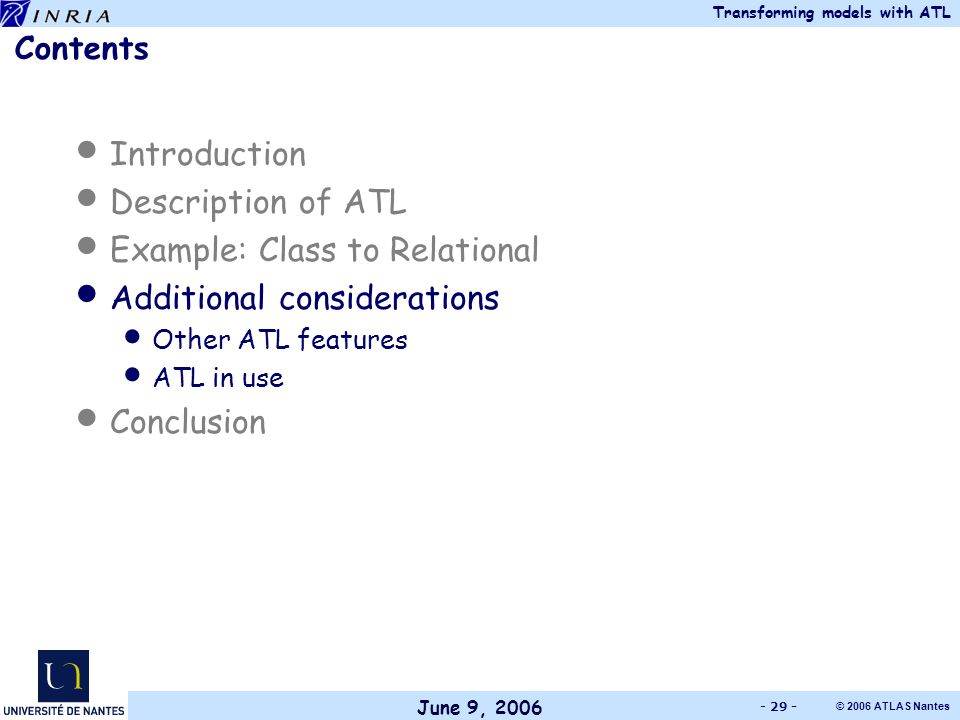 June 9, 2006 Transforming models with ATL © 2006 ATLAS Nantes - 29 - Contents Introduction Description of ATL Example: Class to Relational Additional considerations Other ATL features ATL in use Conclusion