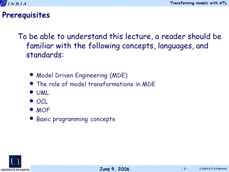 June 9, 2006 Transforming models with ATL © 2006 ATLAS Nantes - 3 - Prerequisites To be able to understand this lecture, a reader should be familiar with the following concepts, languages, and standards: Model Driven Engineering (MDE) The role of model transformations in MDE UML OCL MOF Basic programming concepts