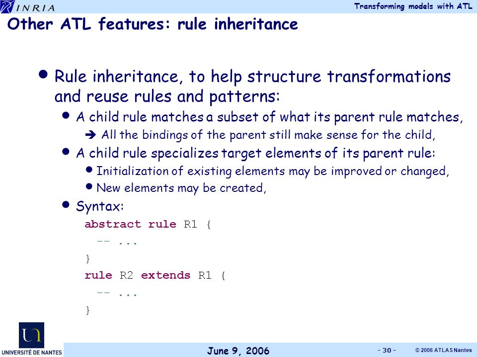 June 9, 2006 Transforming models with ATL © 2006 ATLAS Nantes - 30 - Other ATL features: rule inheritance Rule inheritance, to help structure transformations and reuse rules and patterns: A child rule matches a subset of what its parent rule matches,  All the bindings of the parent still make sense for the child, A child rule specializes target elements of its parent rule: Initialization of existing elements may be improved or changed, New elements may be created, Syntax: abstract rule R1 { --...