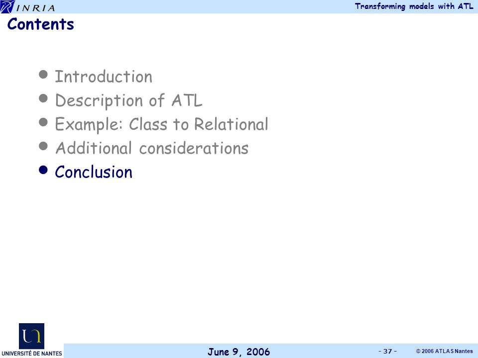 June 9, 2006 Transforming models with ATL © 2006 ATLAS Nantes - 37 - Contents Introduction Description of ATL Example: Class to Relational Additional considerations Conclusion