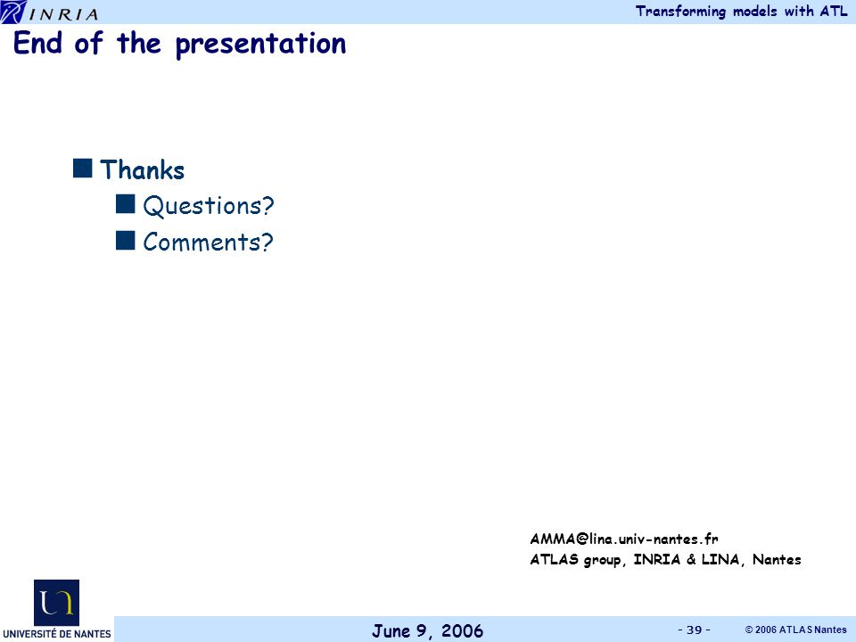 June 9, 2006 Transforming models with ATL © 2006 ATLAS Nantes - 39 - End of the presentation  Thanks  Questions.