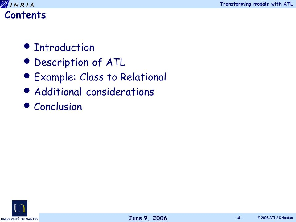 June 9, 2006 Transforming models with ATL © 2006 ATLAS Nantes - 4 - Contents Introduction Description of ATL Example: Class to Relational Additional considerations Conclusion