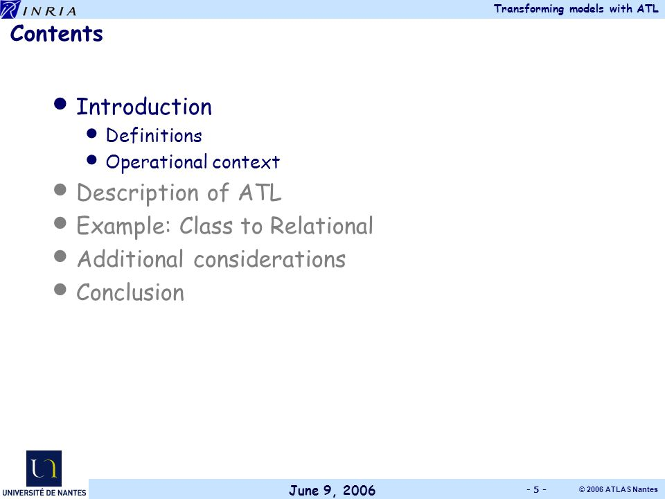 June 9, 2006 Transforming models with ATL © 2006 ATLAS Nantes - 5 - Contents Introduction Definitions Operational context Description of ATL Example: Class to Relational Additional considerations Conclusion
