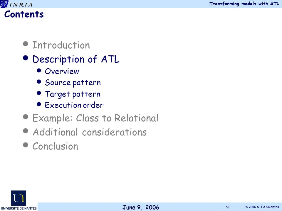 June 9, 2006 Transforming models with ATL © 2006 ATLAS Nantes - 9 - Contents Introduction Description of ATL Overview Source pattern Target pattern Execution order Example: Class to Relational Additional considerations Conclusion