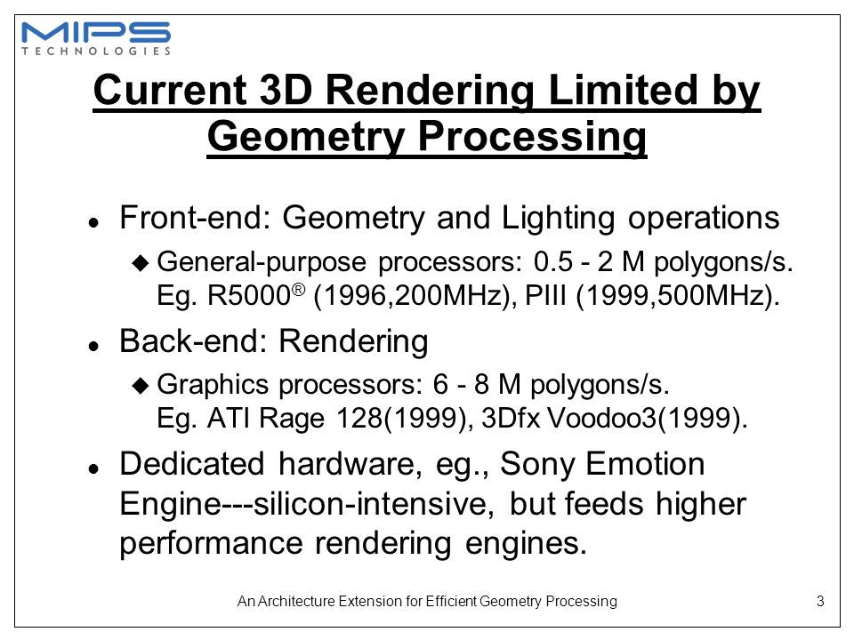 An Architecture Extension for Efficient Geometry Processing14 Perspective Division and Normalization l In MIPS ® IV architecture u RECIP u RSQRT l Full precision l Long latency l Not fully pipeline-able l Only S and D formats l New MIPS-3D™ ASE instructions: u RECIP1 u RECIP2 u RSQRT1 u RSQRT2 l Reduced & full precision l Pipeline-able l S, D, and PS format