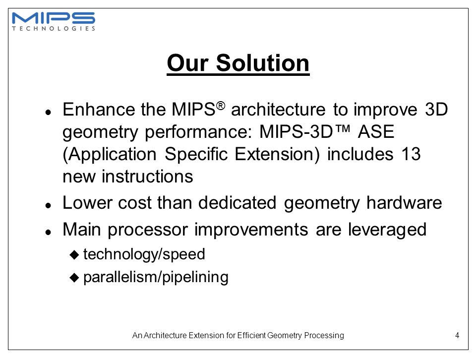 An Architecture Extension for Efficient Geometry Processing5 Talk Outline l Motivation---why enhance the MIPS ® architecture l Background on 3D graphics geometry operations and current MIPS ® architecture l What are the enhancements.