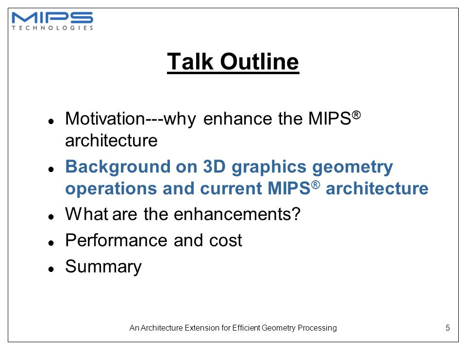 An Architecture Extension for Efficient Geometry Processing16 Talk Outline l Motivation---why enhance the MIPS ® architecture l Background on 3D graphics geometry operations and current MIPS ® architecture l What are the enhancements.