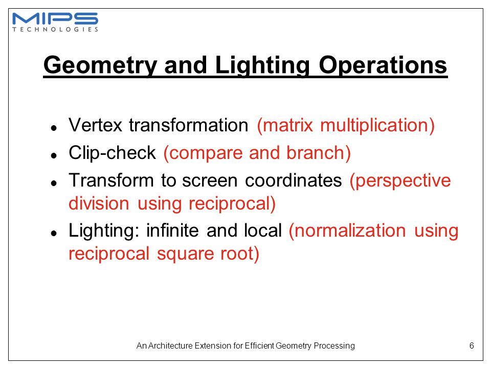An Architecture Extension for Efficient Geometry Processing6 Geometry and Lighting Operations l Vertex transformation (matrix multiplication) l Clip-c