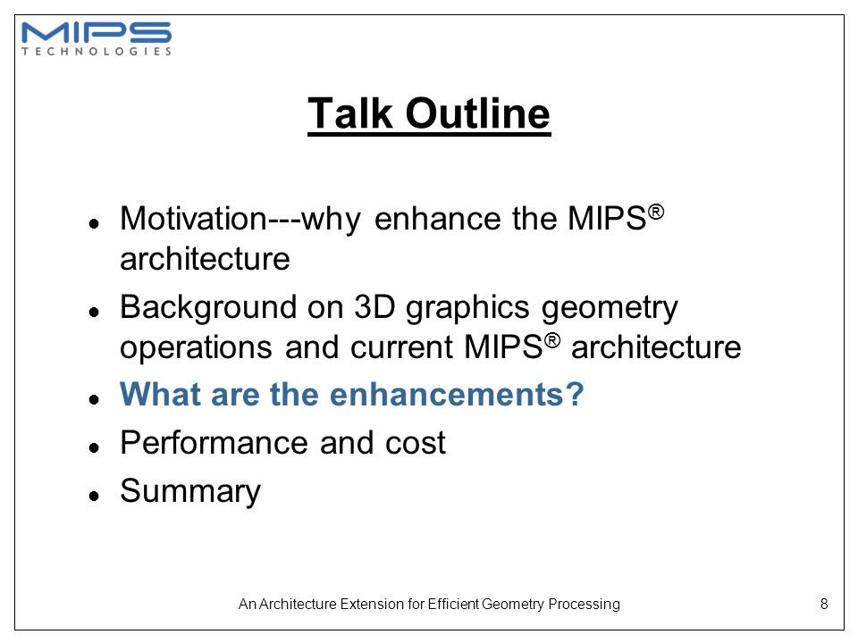 An Architecture Extension for Efficient Geometry Processing8 Talk Outline l Motivation---why enhance the MIPS ® architecture l Background on 3D graphi