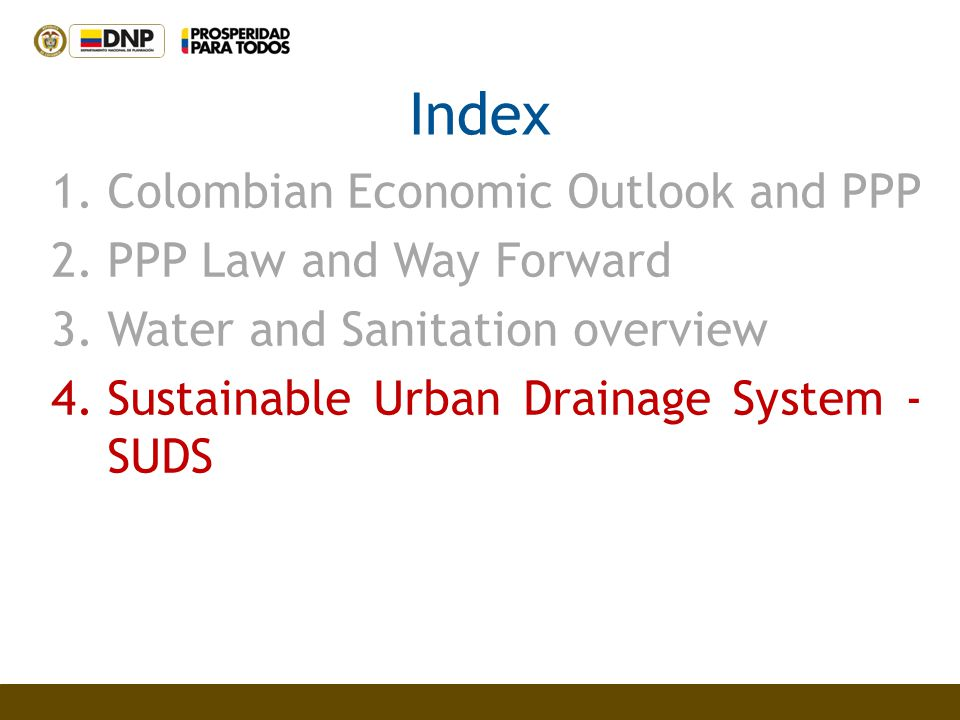 Index 1.Colombian Economic Outlook and PPP 2.PPP Law and Way Forward 3.Water and Sanitation overview 4.Sustainable Urban Drainage System - SUDS