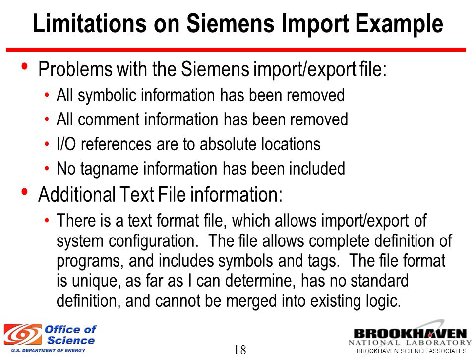 18 BROOKHAVEN SCIENCE ASSOCIATES Limitations on Siemens Import Example Problems with the Siemens import/export file: All symbolic information has been removed All comment information has been removed I/O references are to absolute locations No tagname information has been included Additional Text File information: There is a text format file, which allows import/export of system configuration.