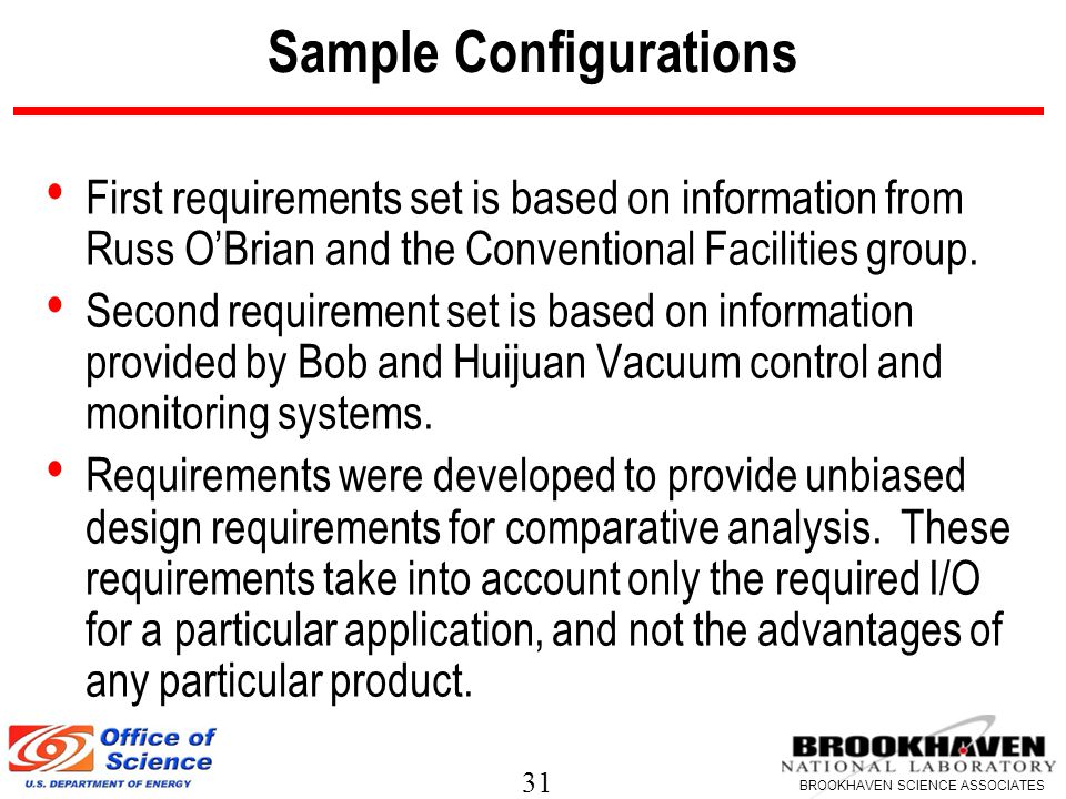 31 BROOKHAVEN SCIENCE ASSOCIATES Sample Configurations First requirements set is based on information from Russ O'Brian and the Conventional Facilities group.
