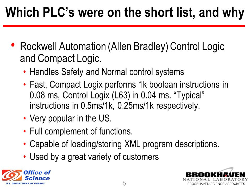 6 BROOKHAVEN SCIENCE ASSOCIATES Which PLC's were on the short list, and why Rockwell Automation (Allen Bradley) Control Logic and Compact Logic.