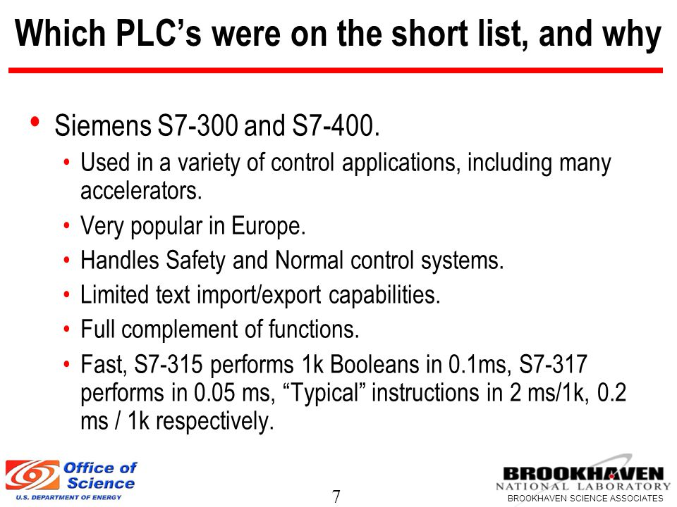 7 BROOKHAVEN SCIENCE ASSOCIATES Which PLC's were on the short list, and why Siemens S7-300 and S7-400.