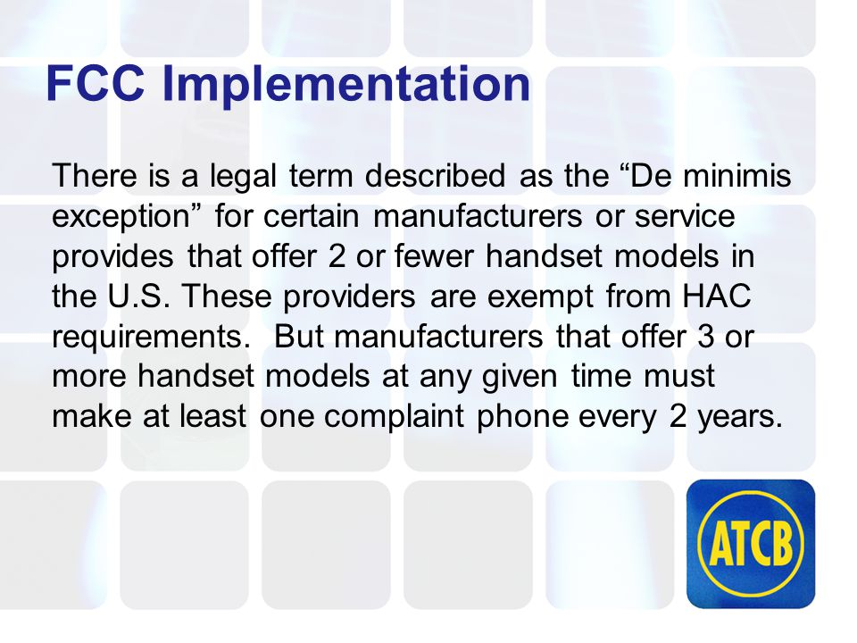 FCC Implementation There is a legal term described as the De minimis exception for certain manufacturers or service provides that offer 2 or fewer handset models in the U.S.