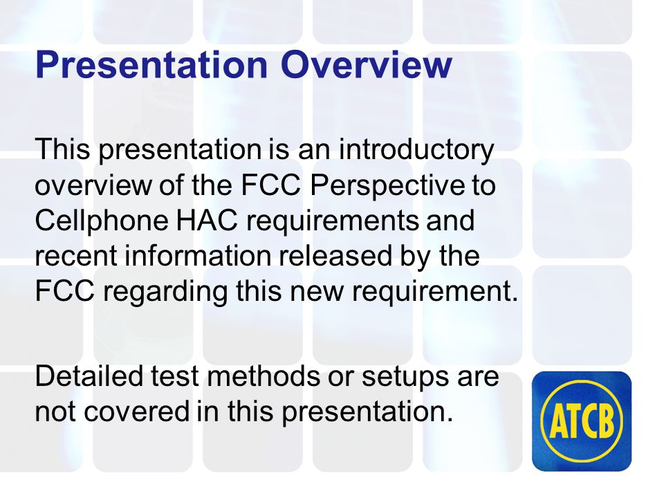 Presentation Overview This presentation is an introductory overview of the FCC Perspective to Cellphone HAC requirements and recent information released by the FCC regarding this new requirement.