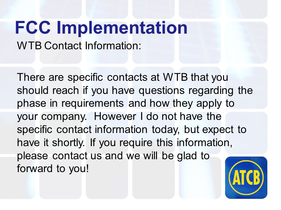 FCC Implementation WTB Contact Information: There are specific contacts at WTB that you should reach if you have questions regarding the phase in requirements and how they apply to your company.