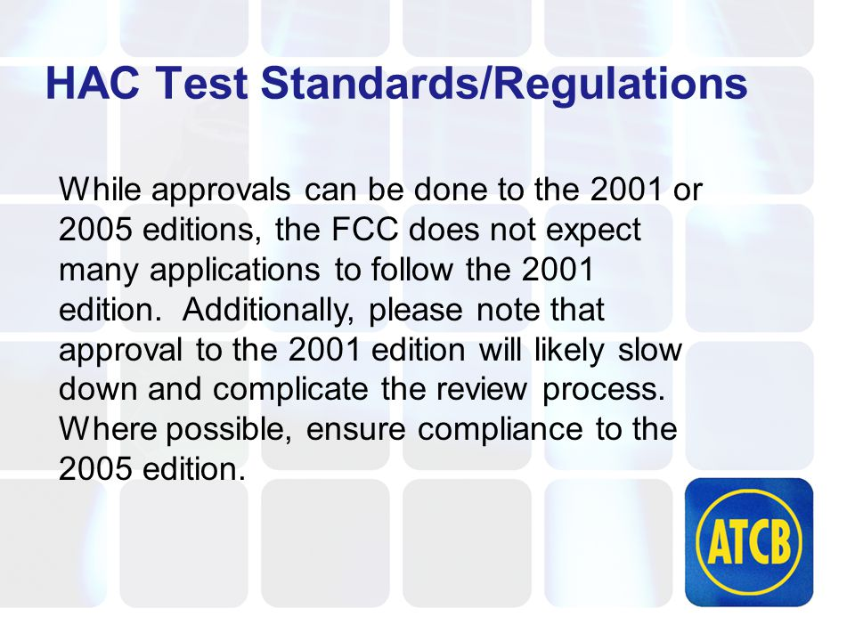 HAC Test Standards/Regulations While approvals can be done to the 2001 or 2005 editions, the FCC does not expect many applications to follow the 2001 edition.
