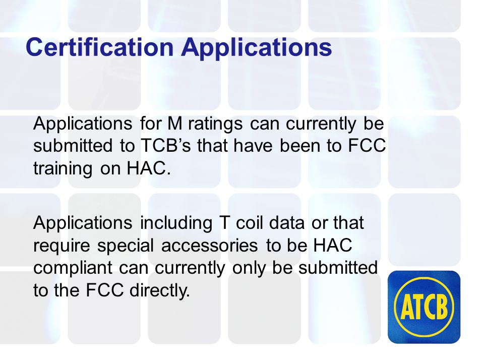 Certification Applications Applications for M ratings can currently be submitted to TCB's that have been to FCC training on HAC.