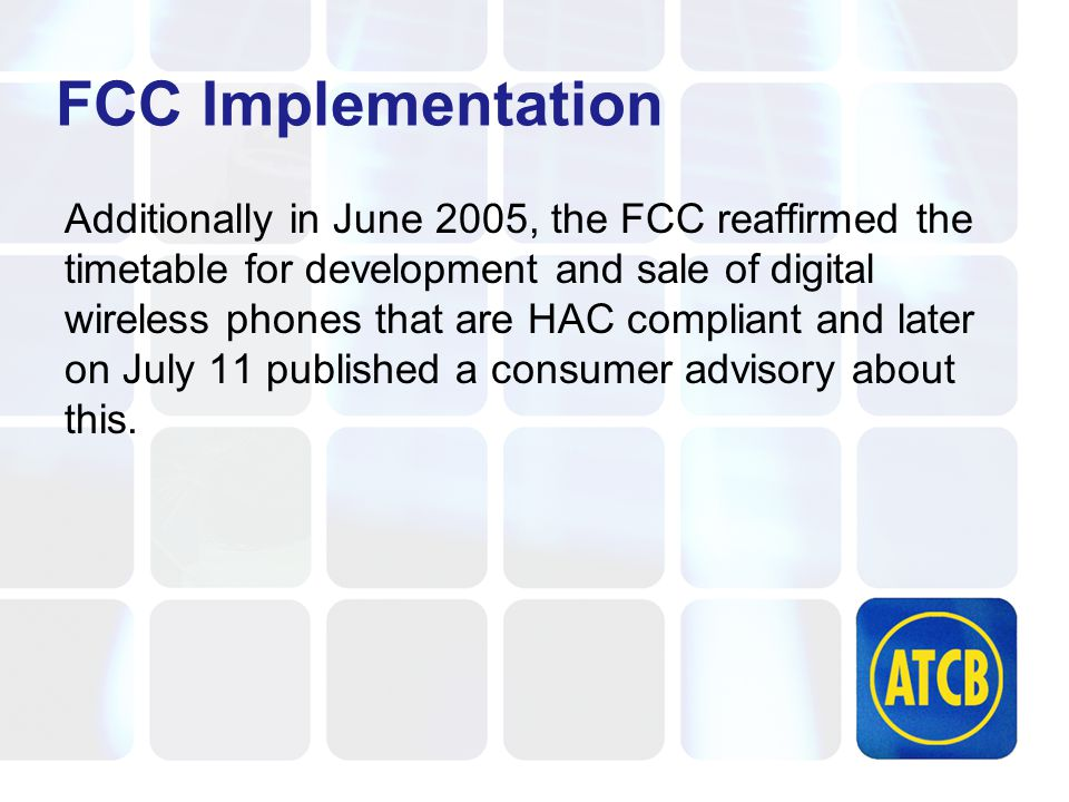 FCC Implementation Additionally in June 2005, the FCC reaffirmed the timetable for development and sale of digital wireless phones that are HAC compliant and later on July 11 published a consumer advisory about this.