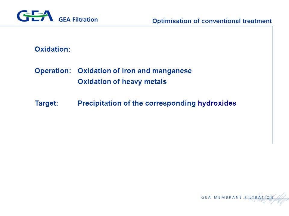 Optimisation of conventional treatment Oxidation: Operation:Oxidation of iron and manganese Oxidation of heavy metals Target:Precipitation of the corresponding hydroxides