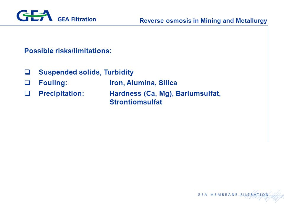 Reverse osmosis in Mining and Metallurgy Possible risks/limitations:  Suspended solids, Turbidity  Fouling:Iron, Alumina, Silica  Precipitation:Hardness (Ca, Mg), Bariumsulfat, Strontiomsulfat