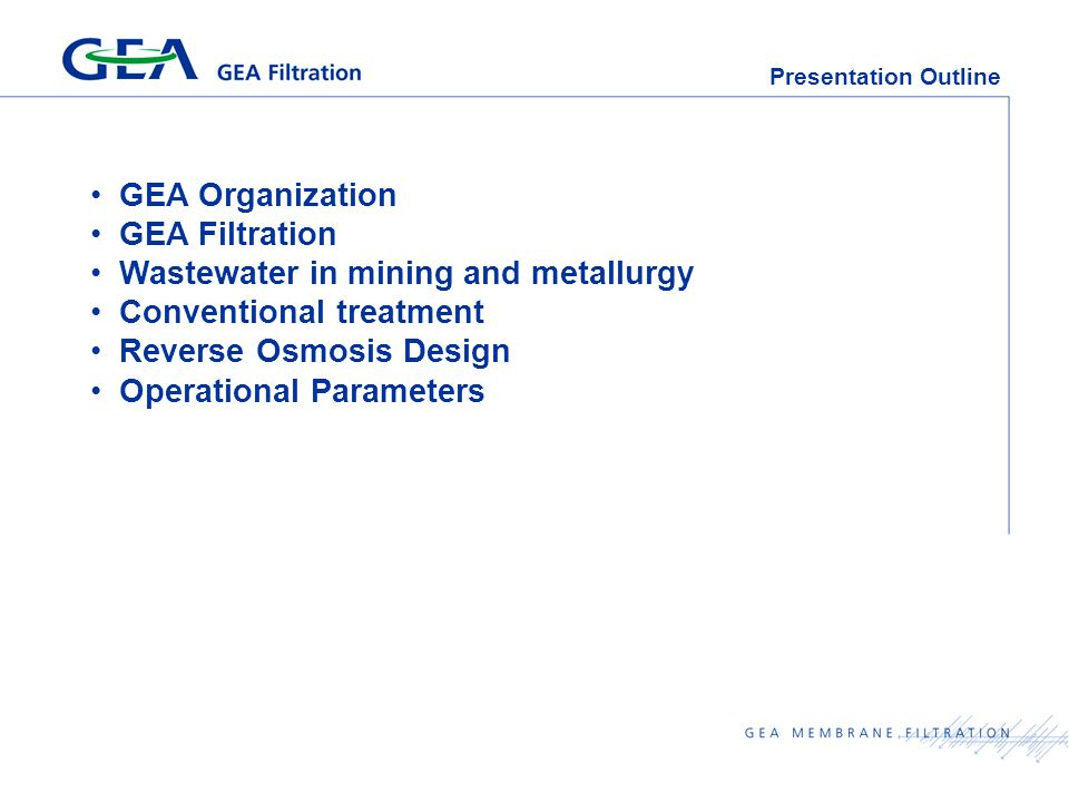 Presentation Outline GEA Organization GEA Filtration Wastewater in mining and metallurgy Conventional treatment Reverse Osmosis Design Operational Parameters