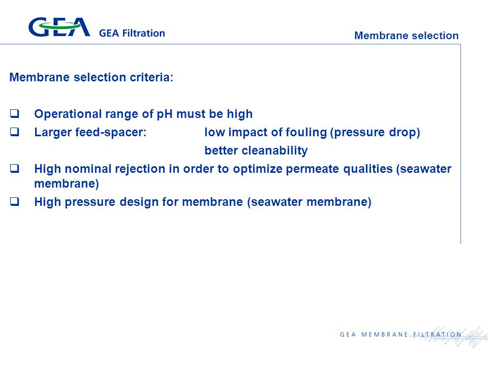 Membrane selection Membrane selection criteria:  Operational range of pH must be high  Larger feed-spacer: low impact of fouling (pressure drop) better cleanability  High nominal rejection in order to optimize permeate qualities (seawater membrane)  High pressure design for membrane (seawater membrane)