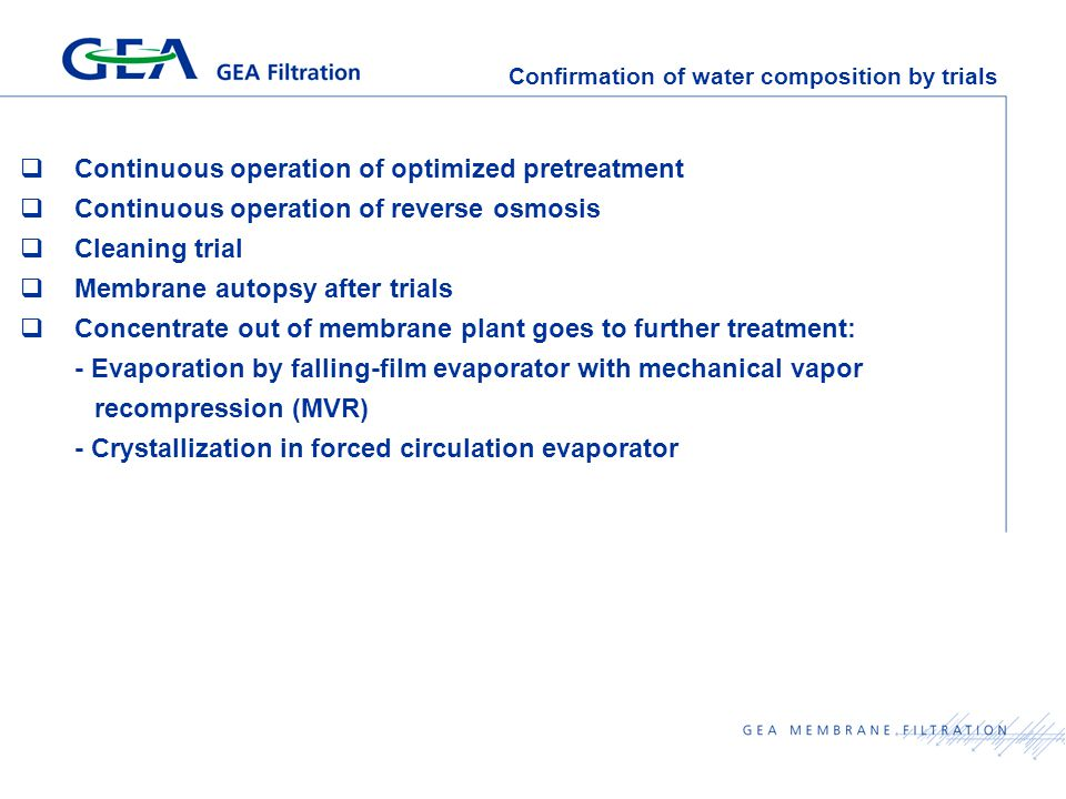 Confirmation of water composition by trials  Continuous operation of optimized pretreatment  Continuous operation of reverse osmosis  Cleaning trial  Membrane autopsy after trials  Concentrate out of membrane plant goes to further treatment: - Evaporation by falling-film evaporator with mechanical vapor recompression (MVR) - Crystallization in forced circulation evaporator