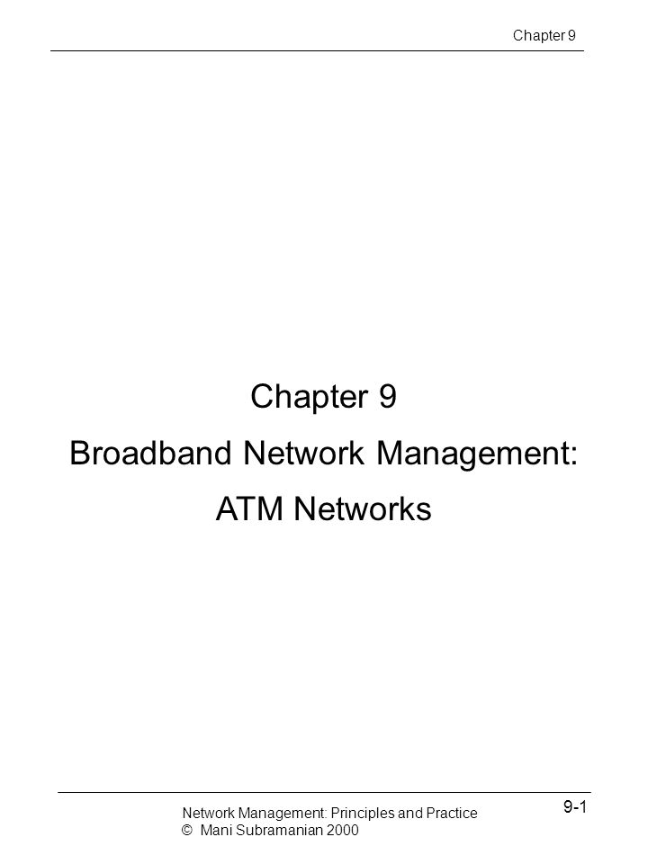 Notes Broadband Services Broadband Integrated Services Digital Network (BISDN) Voice, video, and data services Transport protocol and medium (Basic) Integrated Services Digital Network (ISDN) 2B + D WAN ATM Cell-based Technology SONET / OC-n (n x 51.84 Mbps) SDH / STS LAN ATM LAN Emulation Access Technology Cable modem / HFC DSL Wireless Chapter 9 Network Management: Principles and Practice © Mani Subramanian 2000 9-2