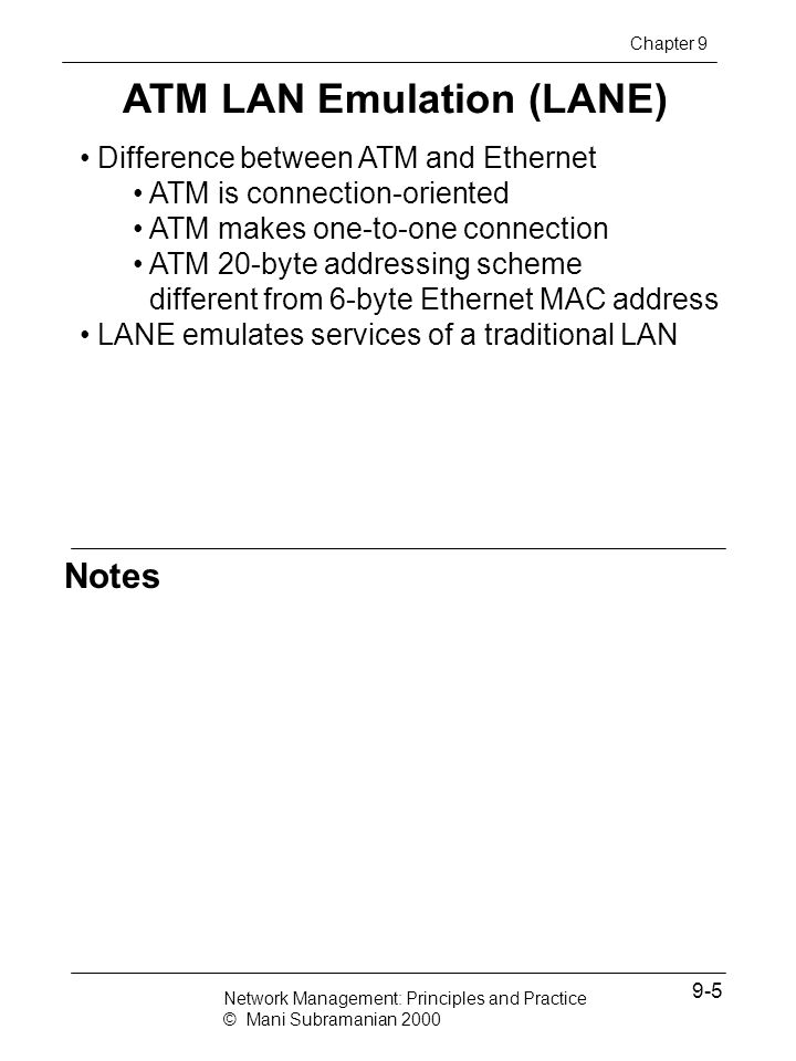 Notes ATM MIB MIBs defined in two sets of documents - IETF (5 nodes) & ATM Forum (1 node) ATM MIBs address ATM sublayer parameters only ifMIB contains additional objects not covered in interfaces MIB atmMIB contains ATM objects atmForum specifies interfaces, LANE, Mx, and ILMI atmRMON (experimental) address ATM remote monitoring (covered in Chapter 8) Chapter 9 Network Management: Principles and Practice © Mani Subramanian 2000 9-16