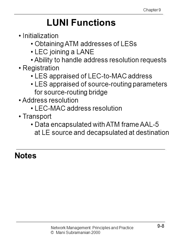 ATM LAN Emulation Notes ATM workstation communicates with Ethernet workstation using LE services ATM workstation behaves as an LE client and interfaces via LUNI Ethernet workstation interfaces via a bridge acting as LEC LECS, LES, and BUS could be stand-alone devices or part of ATM switch Control connections established before data transfer Chapter 9 Network Management: Principles and Practice © Mani Subramanian 2000 9-9