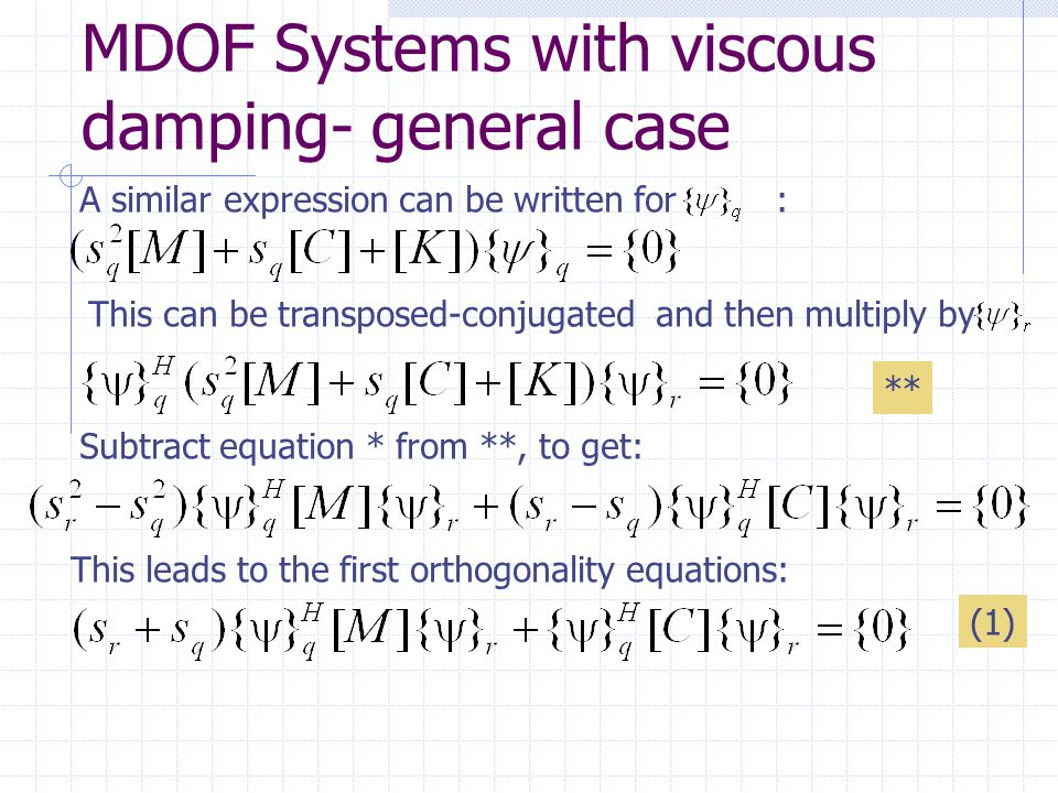 MDOF Systems with viscous damping- general case A similar expression can be written for : This can be transposed-conjugated and then multiply by ** Subtract equation * from **, to get: This leads to the first orthogonality equations: (1)