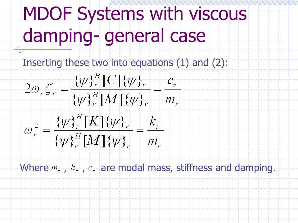 MDOF Systems with viscous damping- general case Inserting these two into equations (1) and (2): Where,, are modal mass, stiffness and damping.