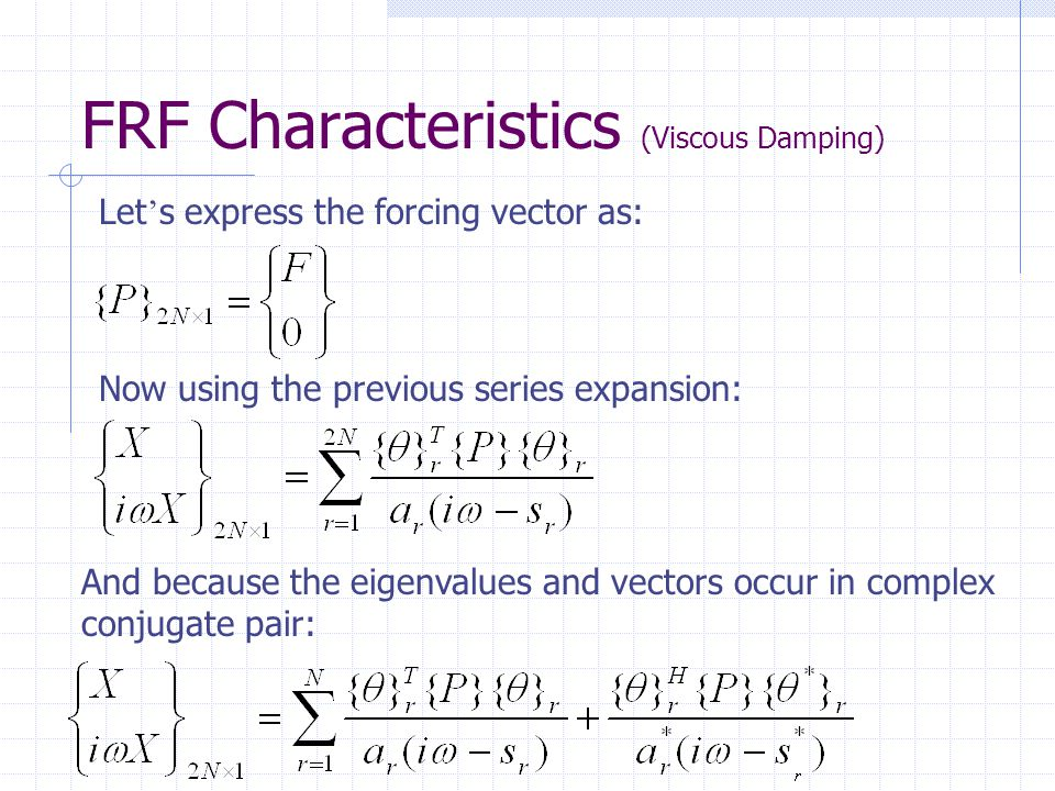 FRF Characteristics (Viscous Damping) Let ' s express the forcing vector as: Now using the previous series expansion: And because the eigenvalues and vectors occur in complex conjugate pair: