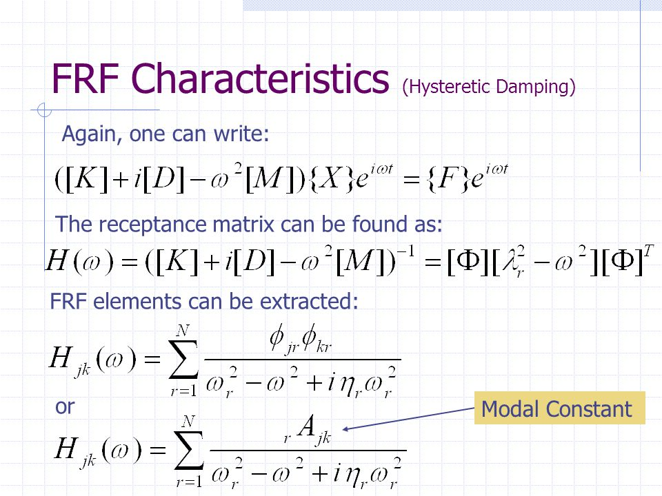 FRF Characteristics (Hysteretic Damping) Again, one can write: The receptance matrix can be found as: FRF elements can be extracted: or Modal Constant