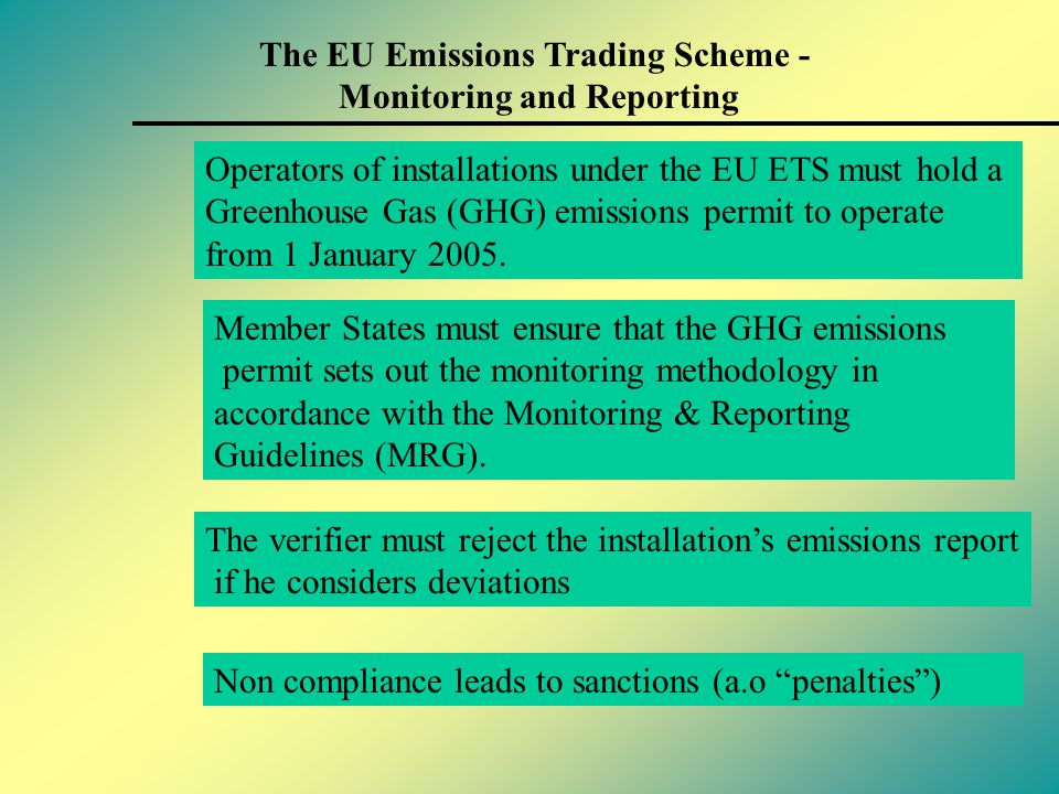 The EU Emissions Trading Scheme - Monitoring and Reporting Key M&R principles from the Directive: Guidelines are mandatory Core monitoring and reporting requirements must be included in the installation's permit Biomass has an emission factor of zero Calculation or measurement (supported by calculation)