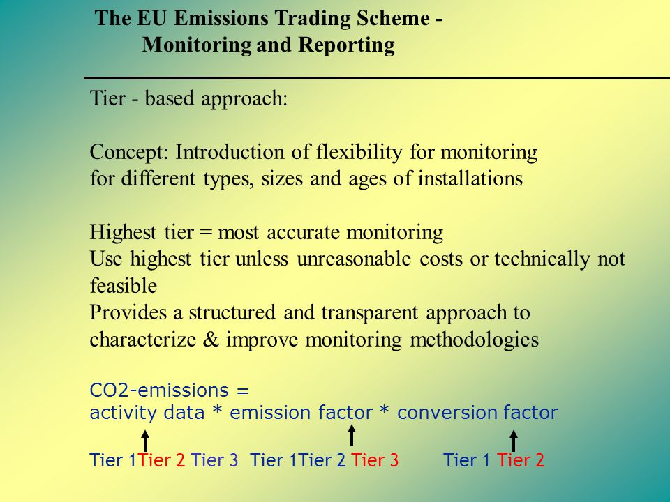 Tier - based approach: Concept: Introduction of flexibility for monitoring for different types, sizes and ages of installations Highest tier = most accurate monitoring Use highest tier unless unreasonable costs or technically not feasible Provides a structured and transparent approach to characterize & improve monitoring methodologies CO2-emissions = activity data * emission factor * conversion factor Tier 1Tier 2 Tier 3 Tier 1Tier 2 Tier 3 Tier 1 Tier 2 The EU Emissions Trading Scheme - Monitoring and Reporting