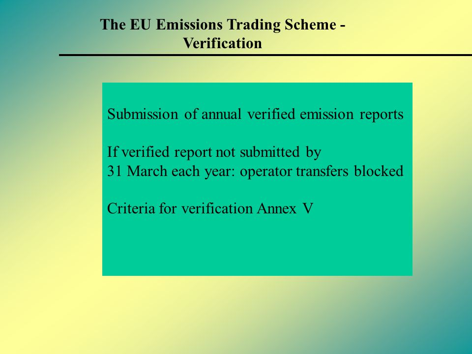 The EU Emissions Trading Scheme - Penalties Requirement to annually surrender allowances for verified emissions (30 April) Penalties of €100 / tonne (€40 / tonne from 2005 - 2007) for failure to do so Plus the obligation to surrender 'missing' allowances in the subsequent year Publication of names of operators in breach of requirement to surrender sufficient allowances name and shame