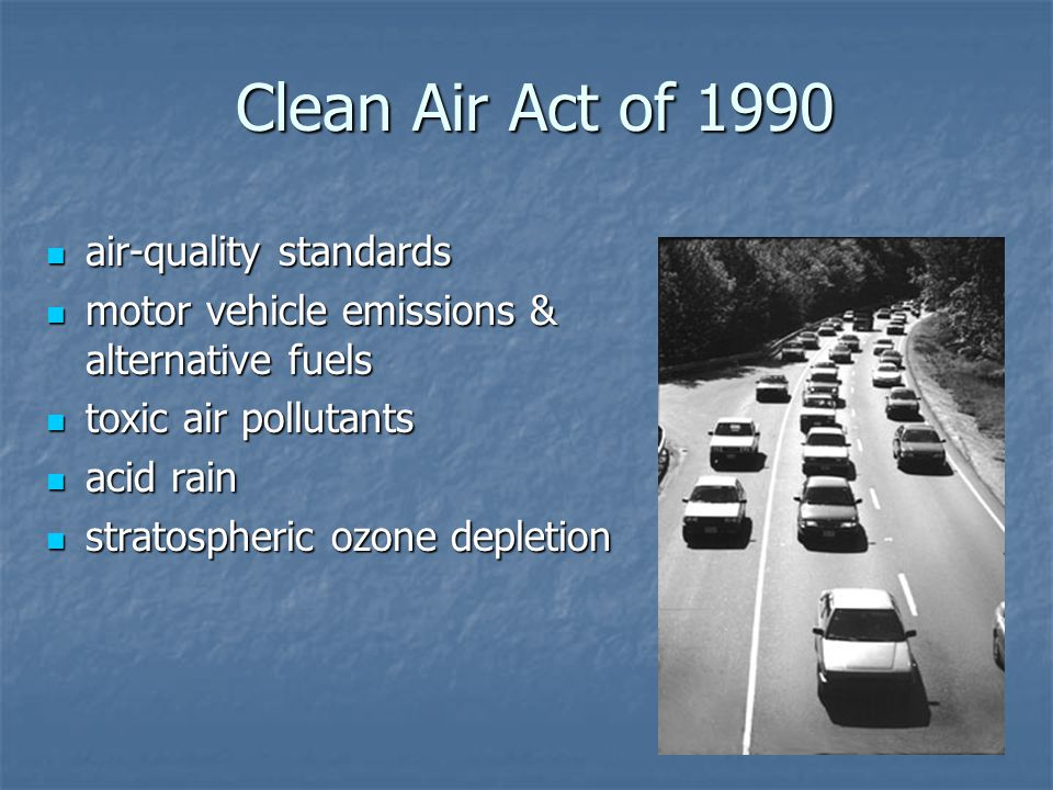 Clean Air Act of 1990 air-quality standards air-quality standards motor vehicle emissions & alternative fuels motor vehicle emissions & alternative fuels toxic air pollutants toxic air pollutants acid rain acid rain stratospheric ozone depletion stratospheric ozone depletion